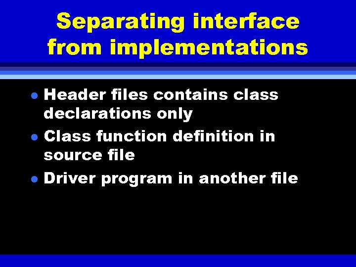 Separating interface from implementations l l l Header files contains class declarations only Class