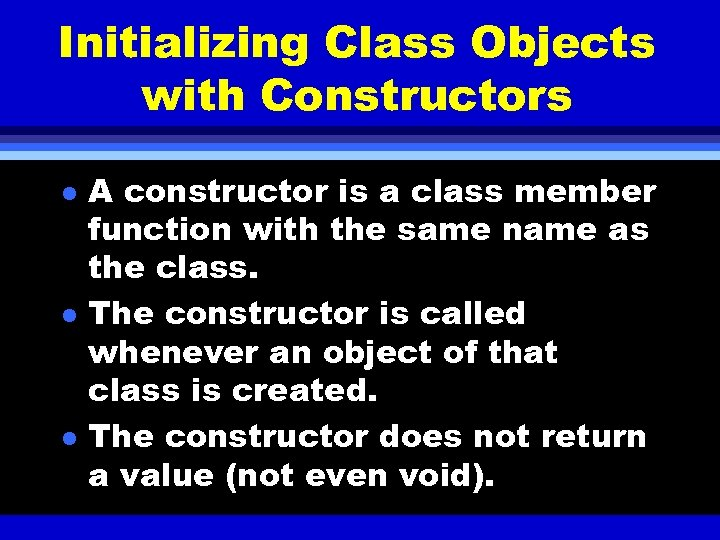 Initializing Class Objects with Constructors l l l A constructor is a class member