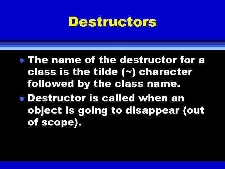 Destructors l l The name of the destructor for a class is the tilde
