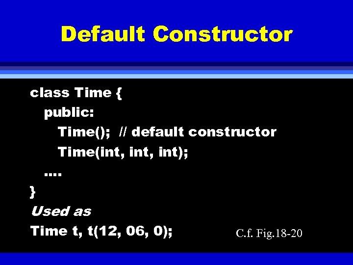 Default Constructor class Time { public: Time(); // default constructor Time(int, int); …. }