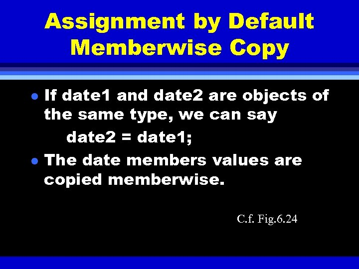 Assignment by Default Memberwise Copy l l If date 1 and date 2 are