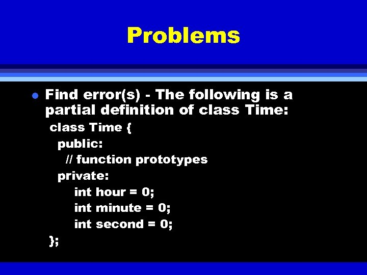 Problems l Find error(s) - The following is a partial definition of class Time: