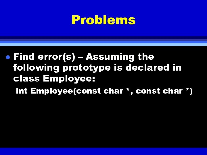 Problems l Find error(s) – Assuming the following prototype is declared in class Employee: