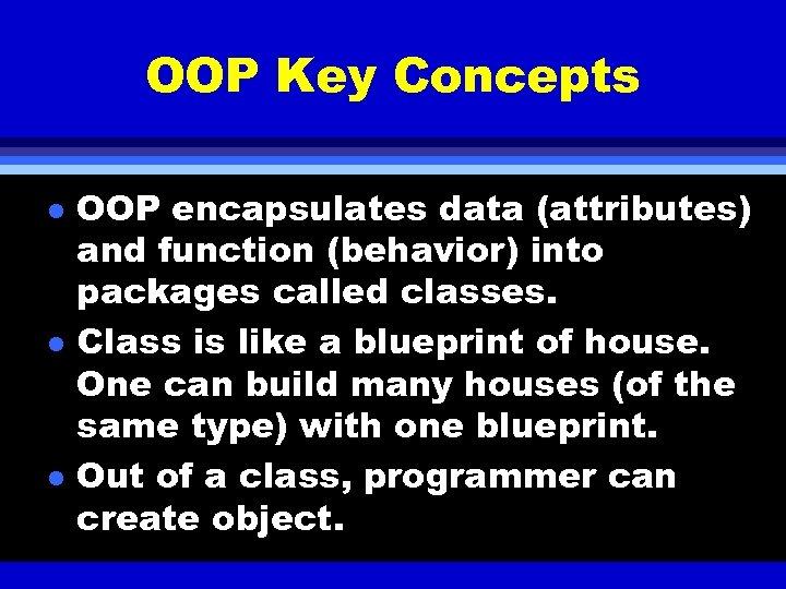 OOP Key Concepts l l l OOP encapsulates data (attributes) and function (behavior) into