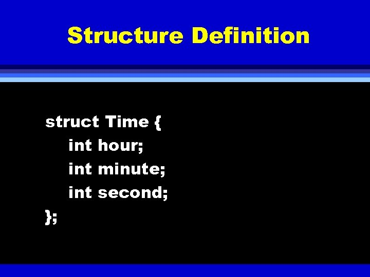 Structure Definition struct Time { int hour; int minute; int second; };