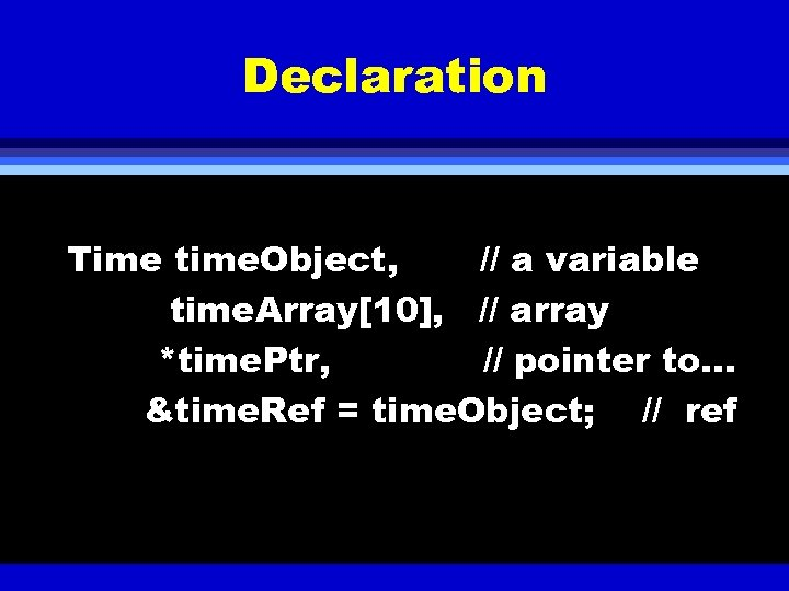 Declaration Time time. Object, // a variable time. Array[10], // array *time. Ptr, //