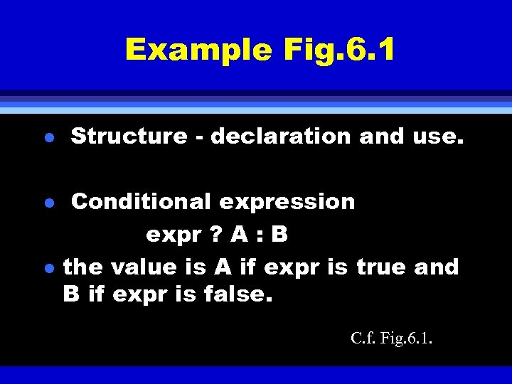 Example Fig. 6. 1 l l l Structure - declaration and use. Conditional expression