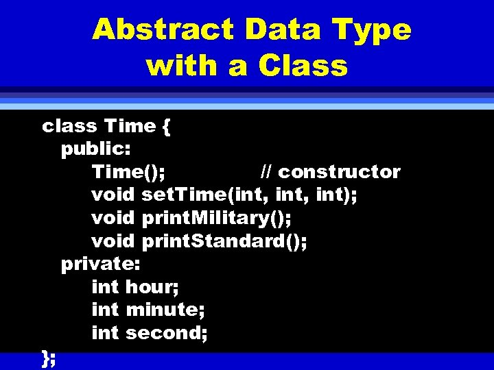 Abstract Data Type with a Class class Time { public: Time(); // constructor void