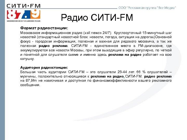 Радио СИТИ-FM Формат радиостанции: Московское информационное радио ( «all news» 24/7). Круглосуточный 15 -минутный