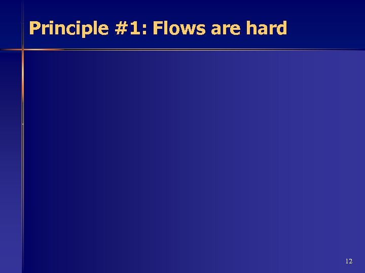 Principle #1: Flows are hard 12