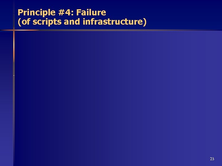 Principle #4: Failure (of scripts and infrastructure) 23