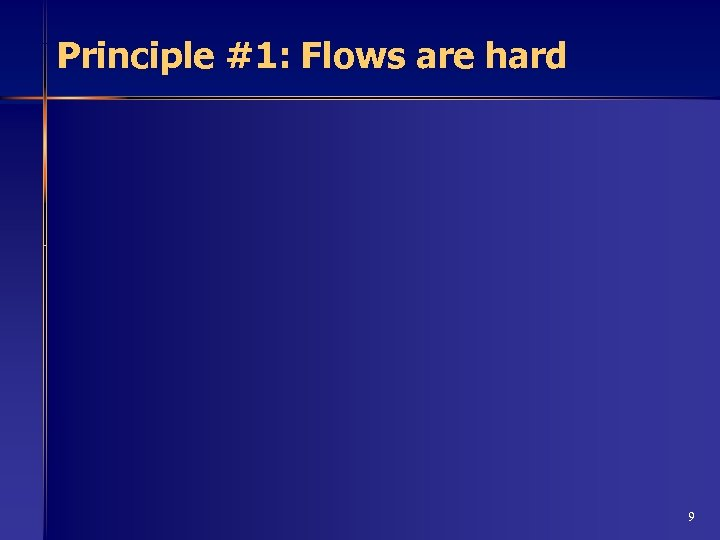Principle #1: Flows are hard 9