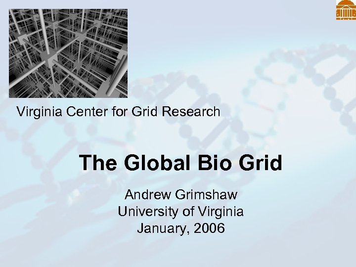 Virginia Center for Grid Research The Global Bio Grid Andrew Grimshaw University of Virginia