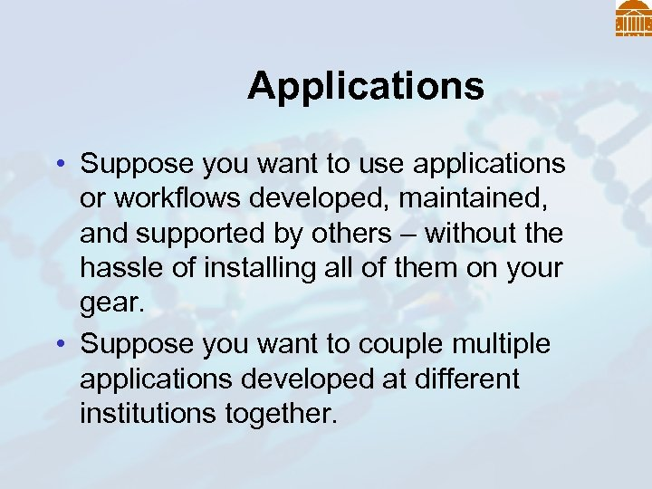 Applications • Suppose you want to use applications or workflows developed, maintained, and supported