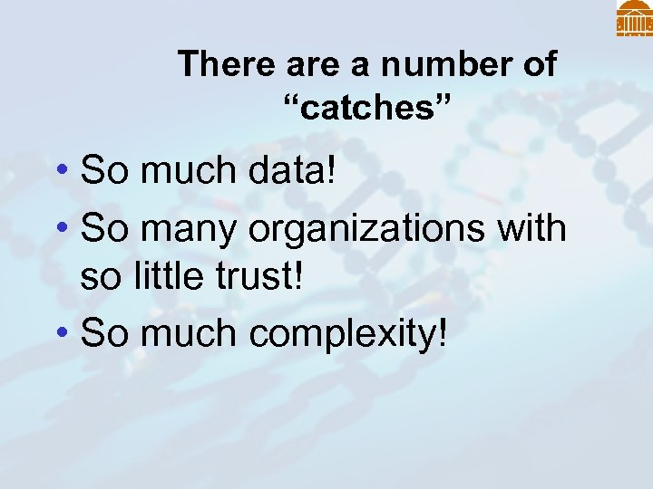 """There a number of """"catches"""" • So much data! • So many organizations with"""