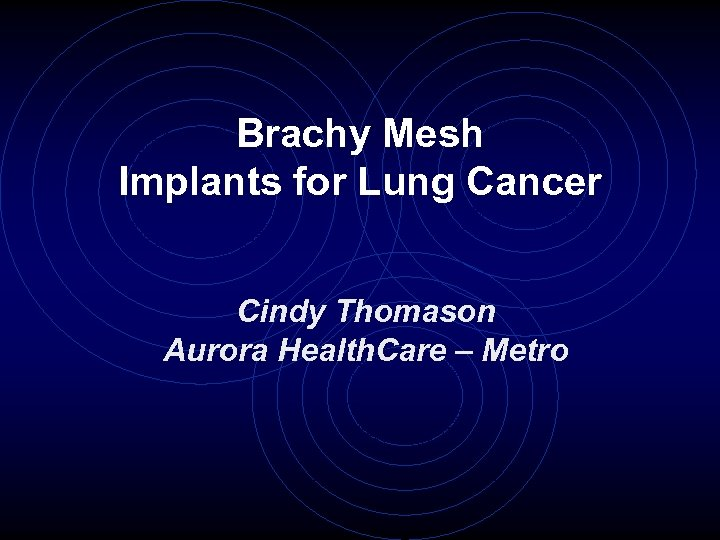 Brachy Mesh Implants for Lung Cancer Cindy Thomason Aurora Health. Care – Metro