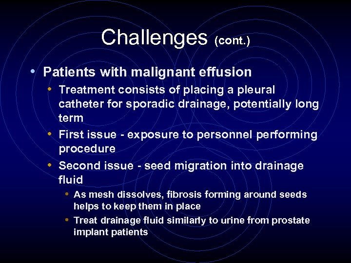 Challenges (cont. ) • Patients with malignant effusion • Treatment consists of placing a