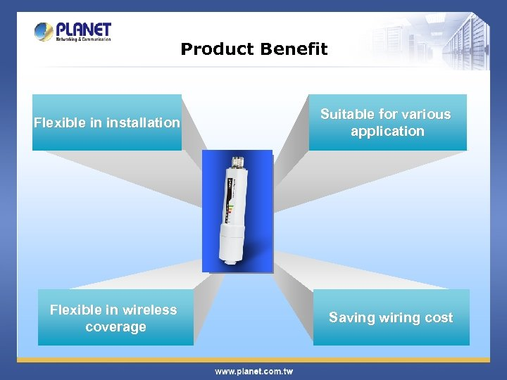 Product Benefit Flexible in installation Suitable for various application Flexible in wireless coverage Saving