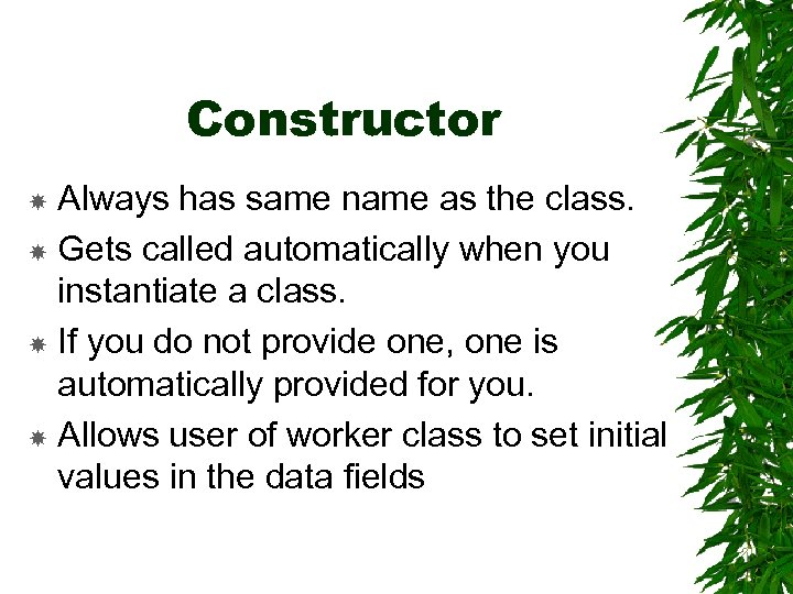 Constructor Always has same name as the class. Gets called automatically when you instantiate
