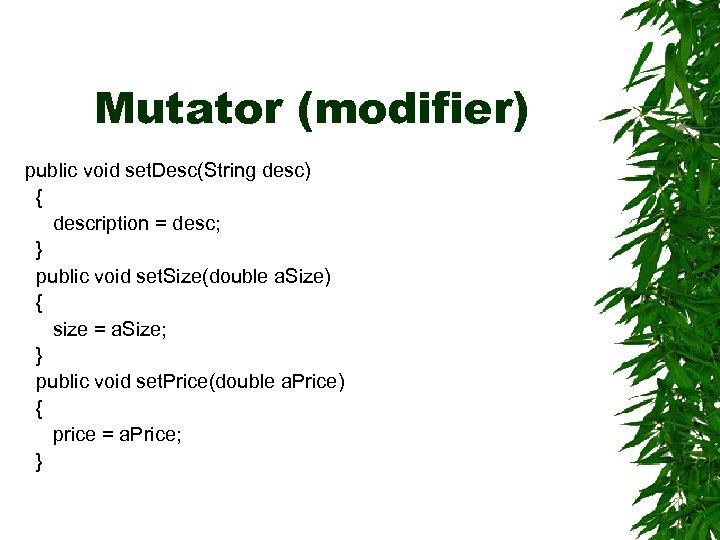 Mutator (modifier) public void set. Desc(String desc) { description = desc; } public void