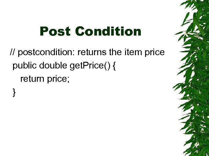 Post Condition // postcondition: returns the item price public double get. Price() { return