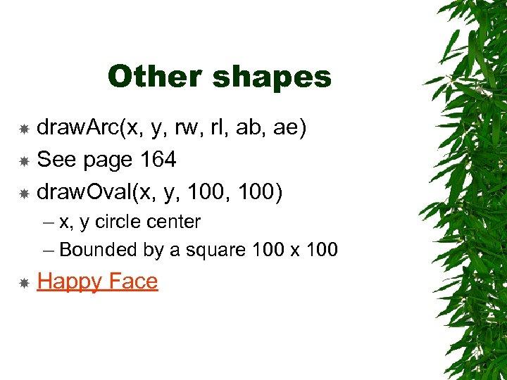 Other shapes draw. Arc(x, y, rw, rl, ab, ae) See page 164 draw. Oval(x,