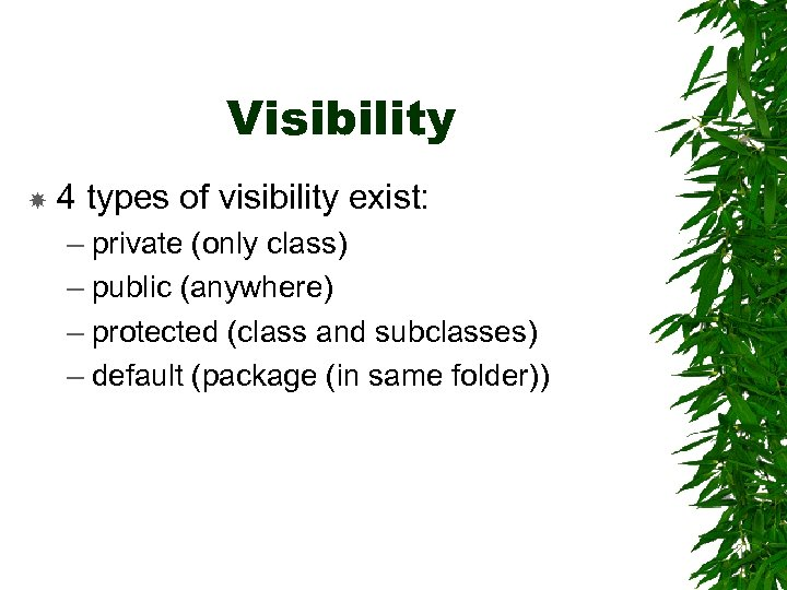 Visibility 4 types of visibility exist: – private (only class) – public (anywhere) –