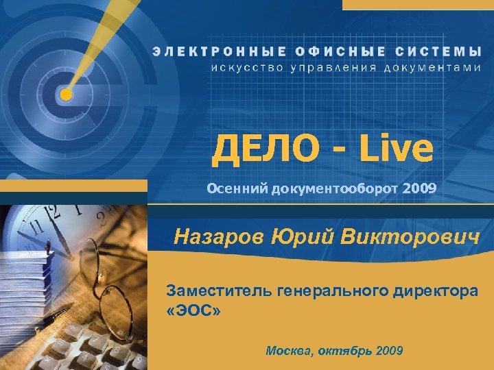 ДЕЛО - Live Осенний документооборот 2009 Назаров Юрий Викторович Заместитель генерального директора «ЭОС» Москва,