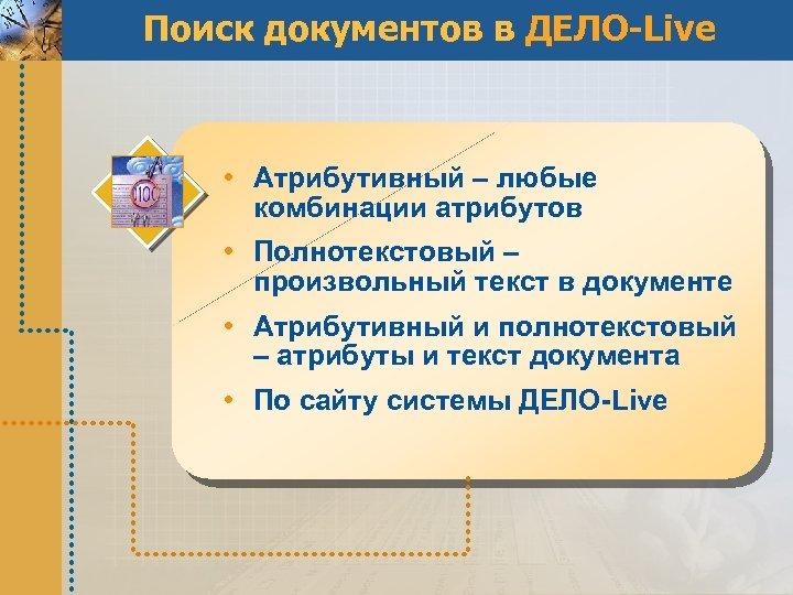 Поиск документов в ДЕЛО-Live • Атрибутивный – любые комбинации атрибутов • Полнотекстовый – произвольный