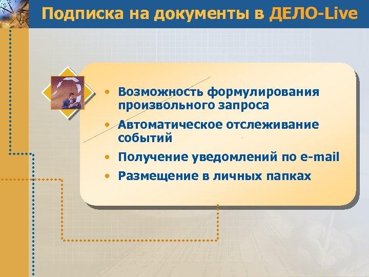 Подписка на документы в ДЕЛО-Live • Возможность формулирования произвольного запроса • Автоматическое отслеживание событий
