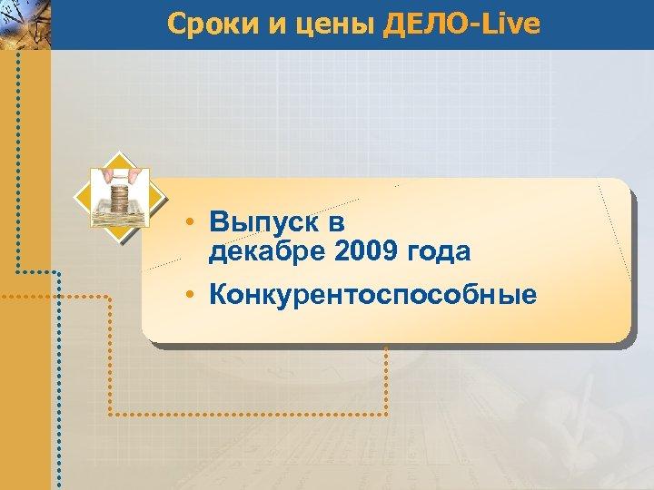 Сроки и цены ДЕЛО-Live • Выпуск в декабре 2009 года • Конкурентоспособные