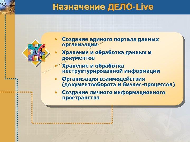 Назначение ДЕЛО-Live • Создание единого портала данных организации • Хранение и обработка данных и