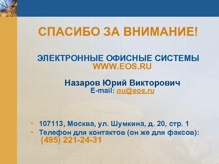 СПАСИБО ЗА ВНИМАНИЕ! ЭЛЕКТРОННЫЕ ОФИСНЫЕ СИСТЕМЫ WWW. EOS. RU Назаров Юрий Викторович E-mail: nu@eos.