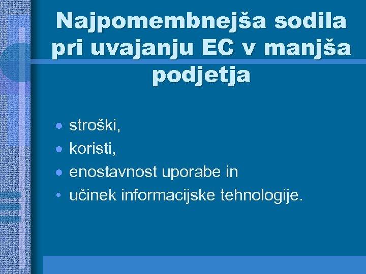 Najpomembnejša sodila pri uvajanju EC v manjša podjetja · · · • stroški, koristi,