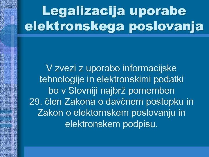 Legalizacija uporabe elektronskega poslovanja V zvezi z uporabo informacijske tehnologije in elektronskimi podatki bo
