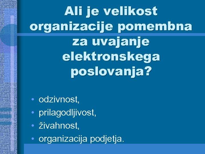 Ali je velikost organizacije pomembna za uvajanje elektronskega poslovanja? • • odzivnost, prilagodljivost, živahnost,