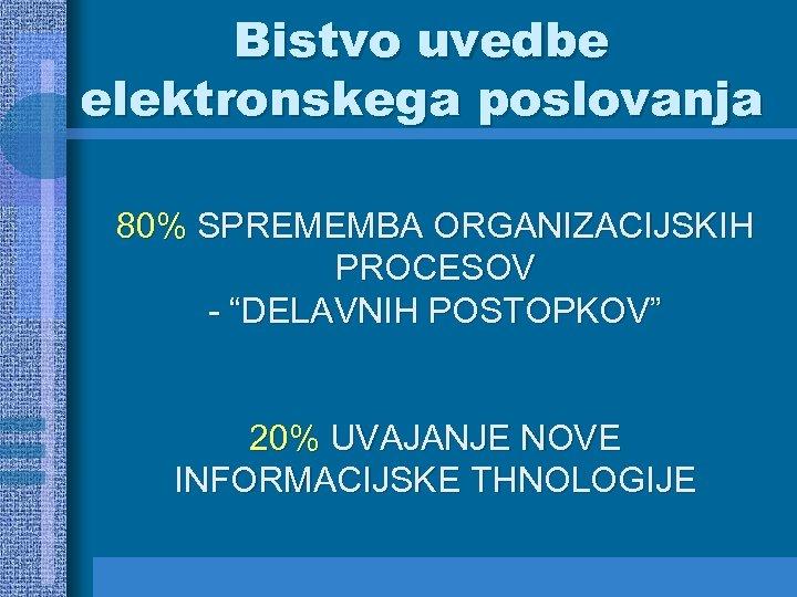 """Bistvo uvedbe elektronskega poslovanja 80% SPREMEMBA ORGANIZACIJSKIH PROCESOV - """"DELAVNIH POSTOPKOV"""" 20% UVAJANJE NOVE"""