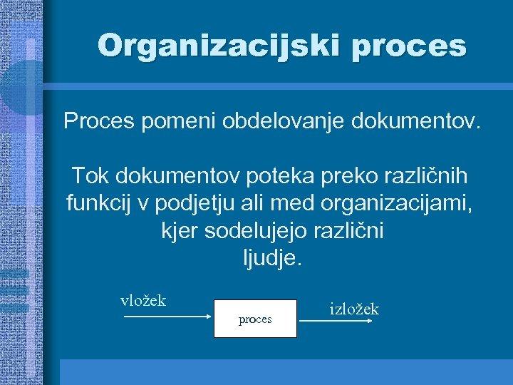 Organizacijski proces Proces pomeni obdelovanje dokumentov. Tok dokumentov poteka preko različnih funkcij v podjetju