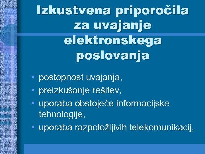 Izkustvena priporočila za uvajanje elektronskega poslovanja • postopnost uvajanja, • preizkušanje rešitev, • uporaba