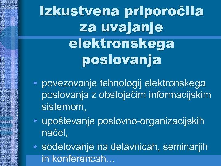 Izkustvena priporočila za uvajanje elektronskega poslovanja • povezovanje tehnologij elektronskega poslovanja z obstoječim informacijskim