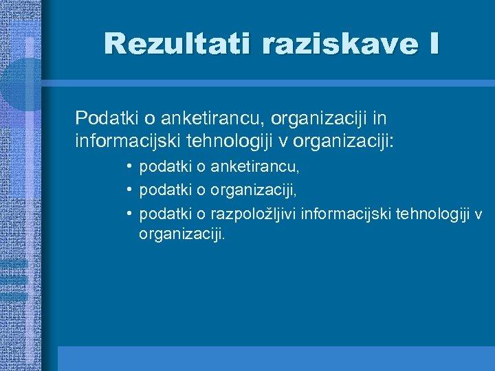 Rezultati raziskave I Podatki o anketirancu, organizaciji in informacijski tehnologiji v organizaciji: • podatki