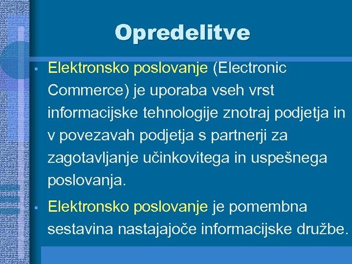 Opredelitve • Elektronsko poslovanje (Electronic Commerce) je uporaba vseh vrst informacijske tehnologije znotraj podjetja