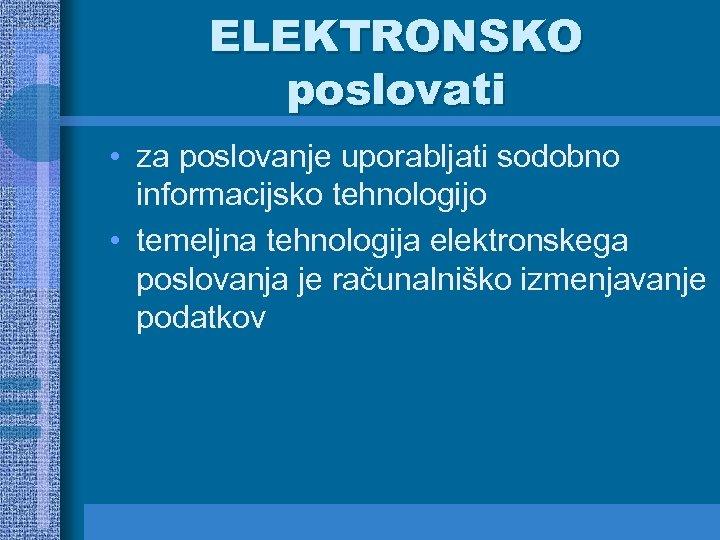 ELEKTRONSKO poslovati • za poslovanje uporabljati sodobno informacijsko tehnologijo • temeljna tehnologija elektronskega poslovanja