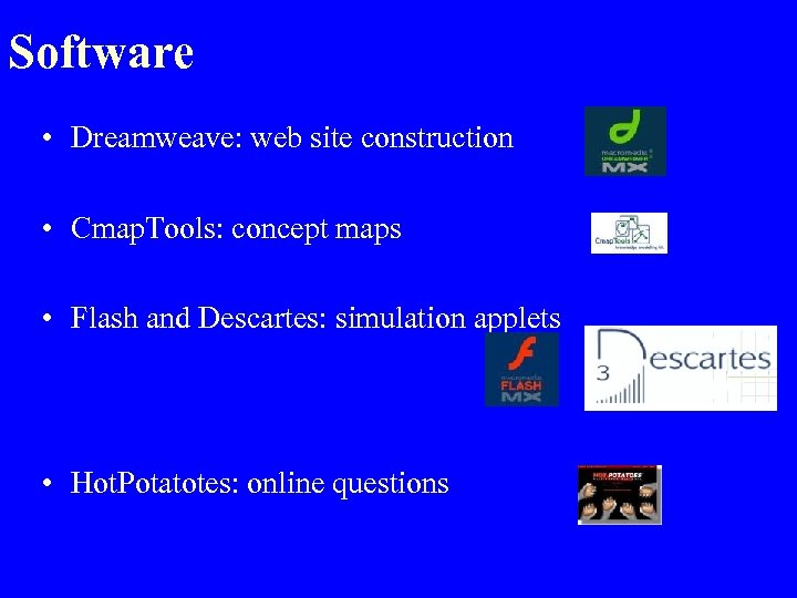 Software • Dreamweave: web site construction • Cmap. Tools: concept maps • Flash and