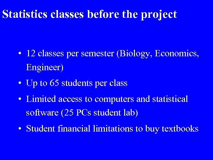 Statistics classes before the project • 12 classes per semester (Biology, Economics, Engineer) •