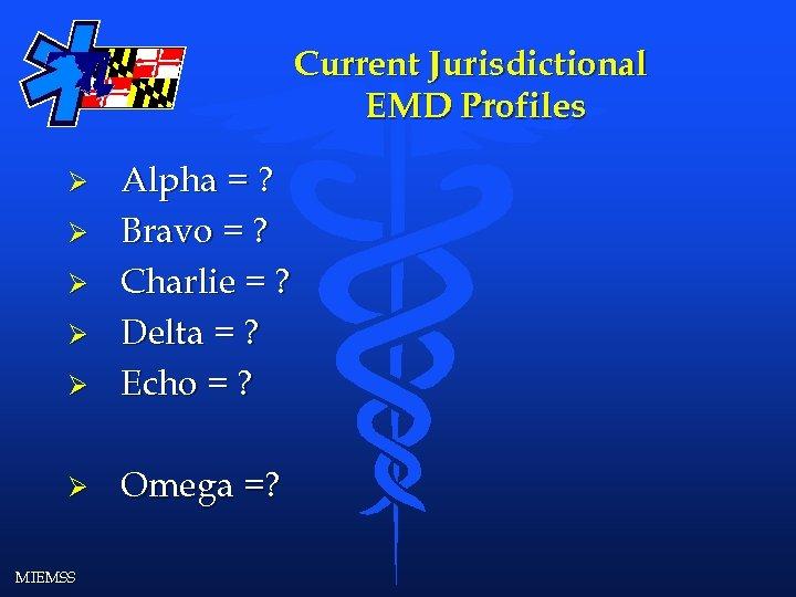 Current Jurisdictional EMD Profiles Ø Alpha = ? Bravo = ? Charlie = ?