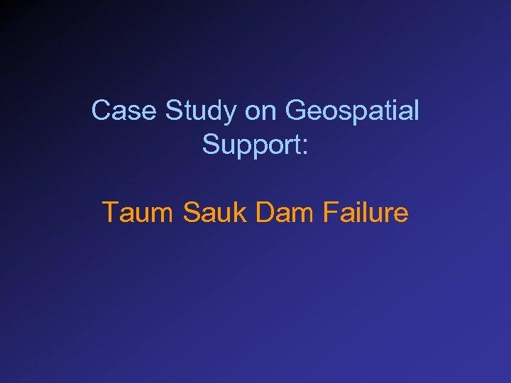 Case Study on Geospatial Support: Taum Sauk Dam Failure