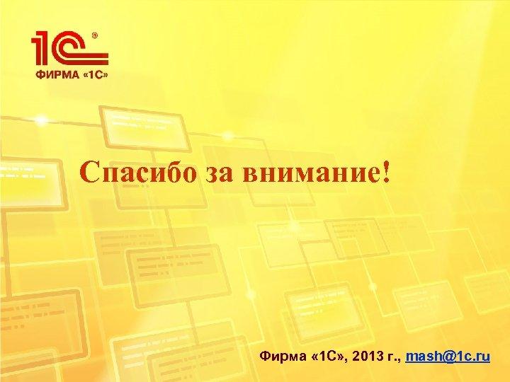 Спасибо за внимание! Фирма « 1 С» , 2013 г. , mash@1 c. ru