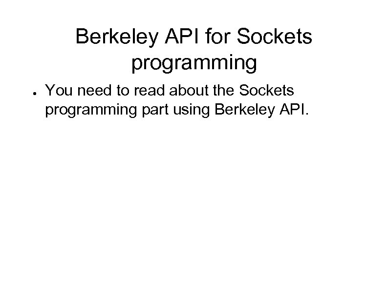 Berkeley API for Sockets programming ● You need to read about the Sockets programming