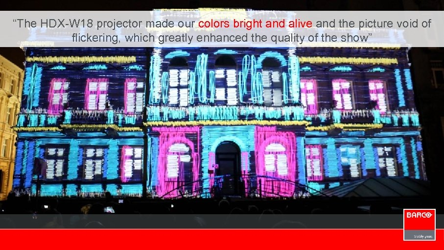 """""""The HDX-W 18 projector made our colors bright and alive and the picture void"""